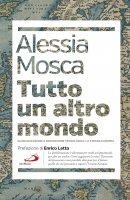 Tutto un altro mondo. Globalizzazione e innovazione tecnologica: la strada europea - Alessia Mosca