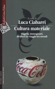 Copertina di 'Cultura materiale. Oggetti, immaginari, desideri in viaggio tra mondi'