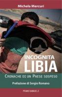 Incognita Libia. Cronache di un Paese sospeso - Mercuri Michela