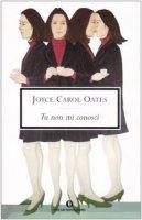 Tu non mi conosci - Oates Joyce C.
