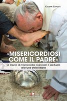 «Misericordiosi come il Padre». Le Opere di misericordia corporale e spirituale alla luce della Bibbia - Giuseppe Crocetti