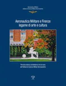 Copertina di 'Aeronautica militare e Firenze, legame di arte e cultura. Percorso storico-architettonico tra le mura dell'istituto di scienze militari aeronautiche'