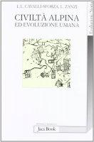Civiltà alpina ed evoluzione umana - Cavalli Sforza Luigi L., Zanzi Luigi