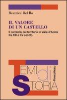 Il valore di un castello. Il controllo del territorio in Valle d'Aosta fra XII e XV secolo - Del Bo Beatrice