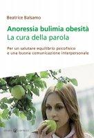Anoressia e bulimia. La cura della parola - Balsamo Beatrice