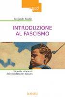 Introduzione al fascismo. Aspetti e momenti del totalitarismo italiano. - Riccardo Maffei