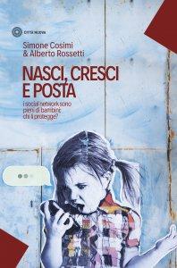 Copertina di 'Nasci, cresci, posta (i social network sono pieni di bambini: chi li protegge?)'