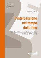 Intercessione nel tempo della fine . Studio dell' intercessione profetica nel libro di Geremia (L') - Benedetta Rossi