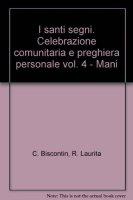 I santi segni. Celebrazione comunitaria e preghiera personale [vol_4] / Mani - Chino Biscontin , Roberto Laurita