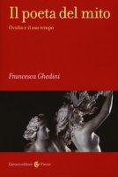 Il poeta del mito. Ovidio e il suo tempo - Ghedini Francesca