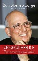 Gesuita felice. Testamento spirituale. (Un) - Bartolomeo Sorge , Maria Concetta De Magistris