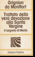 Trattato della vera devozione alla santa vergine a il segreto di Maria - Louis Grignion de Montfort (san)