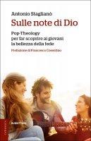 Sulle note di Dio. Pop-Theology per far scoprire la bellezza della fede - Antonio Staglianò