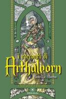 I racconti di Arthaleorn. Il tacito canto dei re senza corona - La Manna Paolo