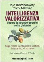 Intelligenza valorizzativa. Vedere la grande quercia nella ghianda - Thatchenkery Tojo J.,  Metzker Carol