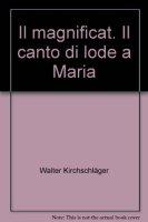 Il magnificat. Il canto di lode a Maria - Kirchschläger Walter