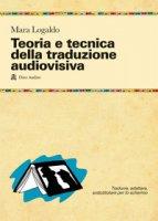 Teoria e tecnica della traduzione audiovisiva. Tradurre, adattare, sottotitolare per lo schermo - Logaldo Mara