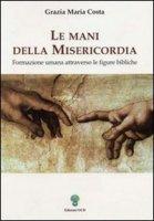 Le mani della misericordia. Formazione umana attraverso le figure bibliche [vol_1] - Costa Grazia M.