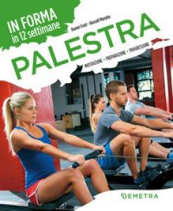 Copertina di 'Palestra. In forma in 12 settimane. Motivazione preparazione progressione'