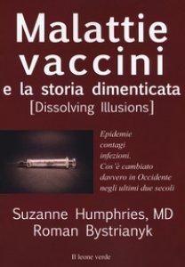 Copertina di 'Malattie, vaccini e la storia dimenticata (dissolving illusions). Epidemie, contagi, infezioni. Cos'è cambiato davvero in Occidente negli ultimi due secoli'