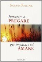 Imparare a pregare per imparare ad amare - Jacques Philippe