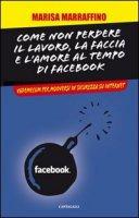 Come non perdere il lavoro, la faccia e l'amore al tempo di Facebook. Vademecum per muoversi in sicurezza su internet - Marrafino Marisa