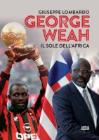 George Weah. Il sole dell'Africa - Lombardo Giuseppe