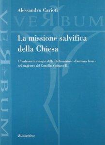 Copertina di 'La missione salvifica della Chiesa. I fondamenti teologici della dichiarazione «Dominus Iesus» nel magistero del Concilio Vaticano II'