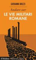 Andare per le vie militari romane - Giovanni Brizzi