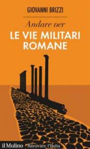 Copertina di 'Andare per le vie militari romane'