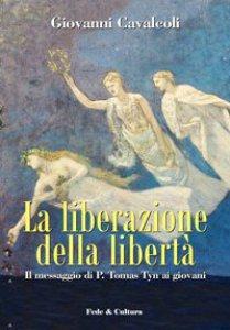 Copertina di 'La liberazione della libertà. Il messaggio di P. Tomas Tyn ai giovani'