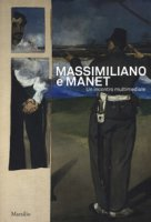 Massimiliano e Manet. Un incontro multimediale. Catalogo della mostra (Trieste, 12 maggio-30 dicembre 2018). Ediz. italiana e inglese