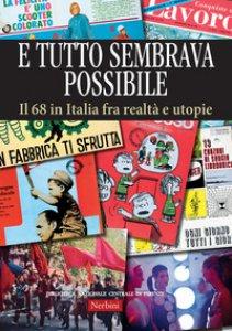 Copertina di 'E tutto sembrava possibile. Il '68 in Italia fra realtà e utopie. Catalogo della mostra (Firenze, 8 novembre 2018-9 febbraio 2019). Ediz. illustrata'