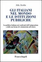 Gli italiani nel mondo e le istituzioni pubbliche. La politica italiana nei confronti dell'emigrazione e delle sue forme di volontariato all'estero - Aledda Aldo