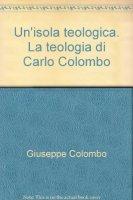 Un' isola teologica. La teologia di Carlo Colombo - Colombo Giuseppe