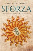 Gli Sforza. Il racconto della dinastia che fece grande Milano - Lomartire Carlo Maria