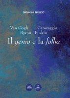 Van Gogh, Caravaggio, Byron, Puskin. Il genio e la follia - Bellucci Giovanni