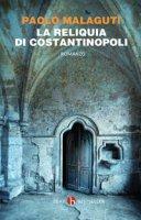 La reliquia di Costantinopoli - Malaguti Paolo