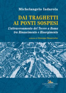 Copertina di 'Dai traghetti ai ponti sospesi. L'attraversamento del Tevere a Roma tra rinascimento e risorgimento'