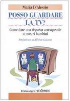 Posso guardare la TV? Come dare una risposta consapevole ai nostri bambini - D'Alessio Maria