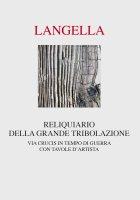 Reliquiario della grande tribolazione. Via crucis in tempo di guerra. - Giuseppe Langella