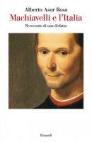 Machiavelli e l'Italia. Resoconto di una disfatta - Asor Rosa Alberto