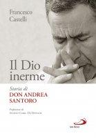 Il Dio inerme. Storia di don Andrea Santoro - Francesco Castelli