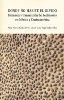 Donde no habite el olvido. Herencia y transmisión del testimonio en México y Centroamérica