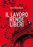 Il lavoro rende liberi - Piemontese Felice