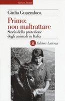 Primo: non maltrattare. Storia della protezione degli animali in Italia - Guazzaloca Giulia