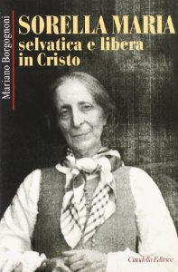 Copertina di 'Sorella Maria. Selvatica e libera in Cristo'