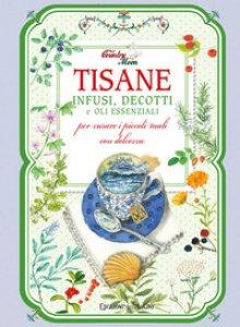 Copertina di 'Tisane, infusi, decotti e oli essenziali per curare i piccoli mali con dolcezza'