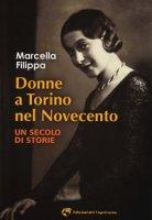 Donne a Torino nel Novecento. Un secolo di storie - Filippa Marcella