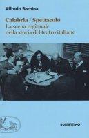 Calabria spettacolo. La scena regionale nella storia del teatro italiano - Barbina Alfredo